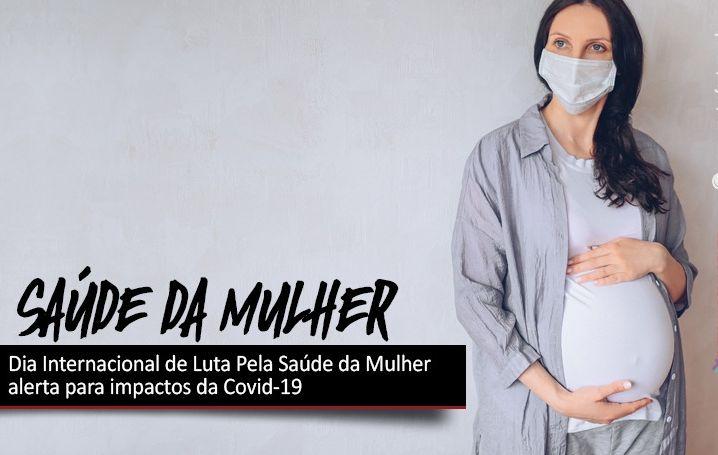 Dia Internacional de Luta Pela Saúde da Mulher alerta para impactos da Covid-19